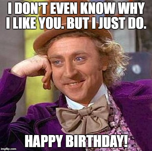 Happy Wonky Birthday | I DON'T EVEN KNOW WHY I LIKE YOU. BUT I JUST DO. HAPPY BIRTHDAY! | image tagged in memes,creepy condescending wonka | made w/ Imgflip meme maker