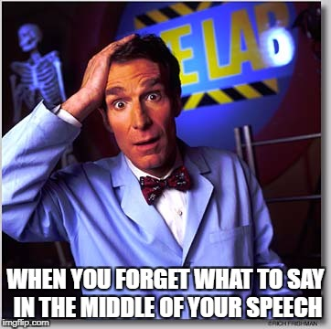 Bill Nye The Science Guy Meme | WHEN YOU FORGET WHAT TO SAY IN THE MIDDLE OF YOUR SPEECH | image tagged in memes,bill nye the science guy | made w/ Imgflip meme maker