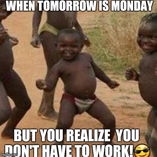 Third World Success Kid Meme | WHEN TOMORROW IS MONDAY BUT YOU REALIZE  YOU DON'T HAVE TO WORK! | image tagged in memes,third world success kid | made w/ Imgflip meme maker
