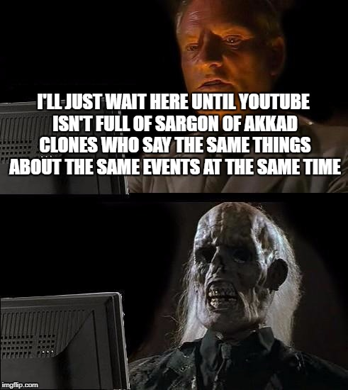 They Could Just Add His Videos To A Playlist On Their Channel | I'LL JUST WAIT HERE UNTIL YOUTUBE ISN'T FULL OF SARGON OF AKKAD CLONES WHO SAY THE SAME THINGS ABOUT THE SAME EVENTS AT THE SAME TIME | image tagged in memes,ill just wait here,youtube,politics | made w/ Imgflip meme maker