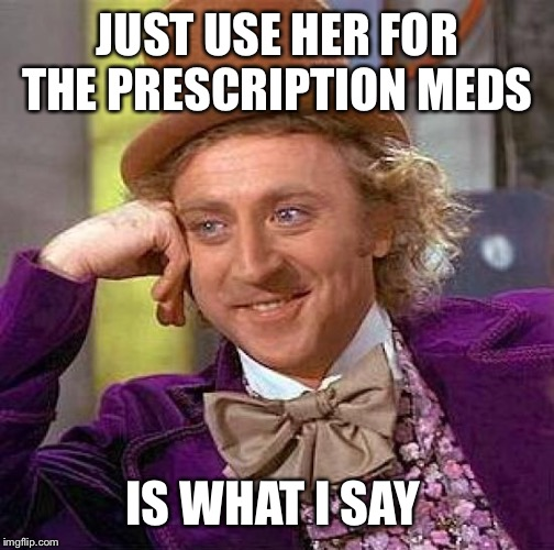 Creepy Condescending Wonka Meme | JUST USE HER FOR THE PRESCRIPTION MEDS IS WHAT I SAY | image tagged in memes,creepy condescending wonka | made w/ Imgflip meme maker