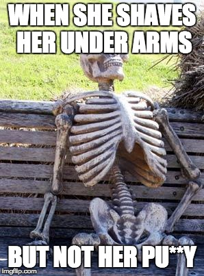 Waiting Skeleton Meme | WHEN SHE SHAVES HER UNDER ARMS BUT NOT HER PU**Y | image tagged in memes,waiting skeleton | made w/ Imgflip meme maker