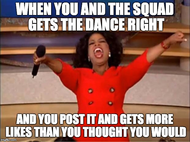 Oprah You Get A Meme | WHEN YOU AND THE SQUAD GETS THE DANCE RIGHT AND YOU POST IT AND GETS MORE LIKES THAN YOU THOUGHT YOU WOULD | image tagged in memes,oprah you get a | made w/ Imgflip meme maker