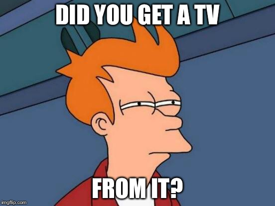 Futurama Fry Meme | DID YOU GET A TV FROM IT? | image tagged in memes,futurama fry | made w/ Imgflip meme maker