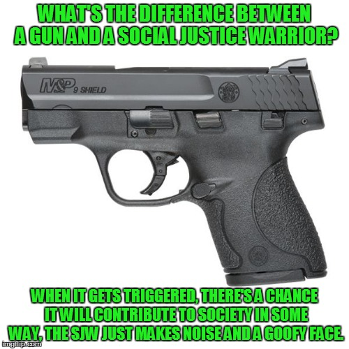 Guns  | WHAT'S THE DIFFERENCE BETWEEN A GUN AND A SOCIAL JUSTICE WARRIOR? WHEN IT GETS TRIGGERED, THERE'S A CHANCE IT WILL CONTRIBUTE TO SOCIETY IN  | image tagged in guns | made w/ Imgflip meme maker