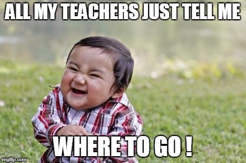 Evil Toddler Meme | ALL MY TEACHERS JUST TELL ME WHERE TO GO ! | image tagged in memes,evil toddler | made w/ Imgflip meme maker