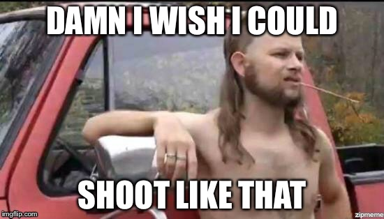 DAMN I WISH I COULD SHOOT LIKE THAT | made w/ Imgflip meme maker