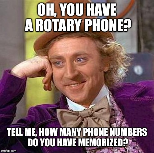 Creepy Condescending Wonka Meme | OH, YOU HAVE A ROTARY PHONE? TELL ME, HOW MANY PHONE NUMBERS DO YOU HAVE MEMORIZED? | image tagged in memes,creepy condescending wonka | made w/ Imgflip meme maker