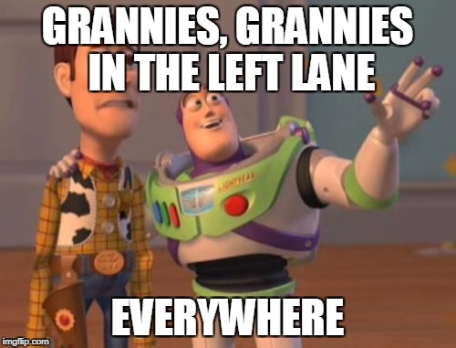X, X Everywhere Meme | GRANNIES, GRANNIES IN THE LEFT LANE EVERYWHERE | image tagged in memes,x x everywhere | made w/ Imgflip meme maker