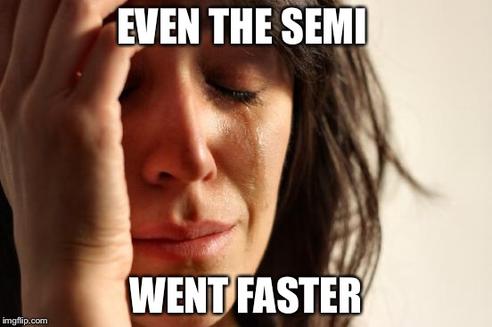 First World Problems Meme | EVEN THE SEMI WENT FASTER | image tagged in memes,first world problems | made w/ Imgflip meme maker