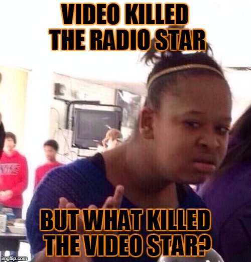 Black Girl Wat Meme | VIDEO KILLED THE RADIO STAR BUT WHAT KILLED THE VIDEO STAR? | image tagged in memes,black girl wat | made w/ Imgflip meme maker