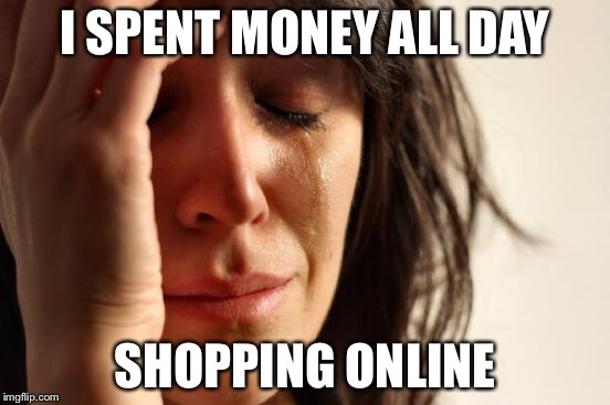 First World Problems Meme | I SPENT MONEY ALL DAY SHOPPING ONLINE | image tagged in memes,first world problems | made w/ Imgflip meme maker
