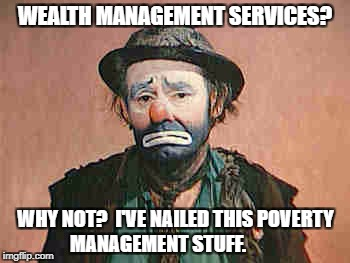 ekelly | WEALTH MANAGEMENT SERVICES? WHY NOT?  I'VE NAILED THIS POVERTY MANAGEMENT STUFF. | image tagged in poverty | made w/ Imgflip meme maker