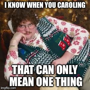 I KNOW WHEN YOU CAROLING THAT CAN ONLY MEAN ONE THING | made w/ Imgflip meme maker