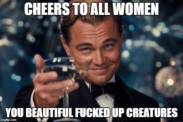 Leonardo Dicaprio Cheers Meme | CHEERS TO ALL WOMEN YOU BEAUTIFUL F**KED UP CREATURES | image tagged in memes,leonardo dicaprio cheers | made w/ Imgflip meme maker