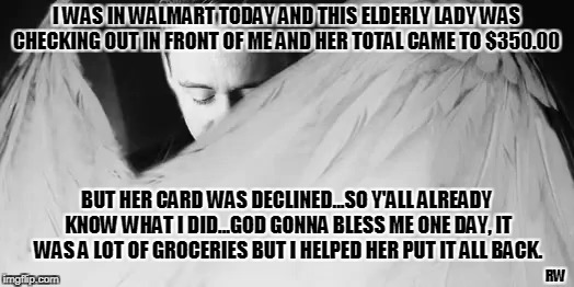 I was in Walmart | I WAS IN WALMART TODAY AND THIS ELDERLY LADY WAS CHECKING OUT IN FRONT OF ME AND HER TOTAL CAME TO $350.00 BUT HER CARD WAS DECLINED...SO Y' | image tagged in walmart | made w/ Imgflip meme maker