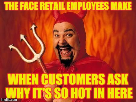 Retail jobs | THE FACE RETAIL EMPLOYEES MAKE WHEN CUSTOMERS ASK WHY IT'S SO HOT IN HERE | image tagged in funny satan,retail | made w/ Imgflip meme maker