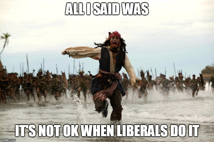 captain jack sparrow running |  ALL I SAID WAS; IT'S NOT OK WHEN LIBERALS DO IT | image tagged in captain jack sparrow running,liberal hypocrisy,funny memes,sexual harassment,clinton | made w/ Imgflip meme maker