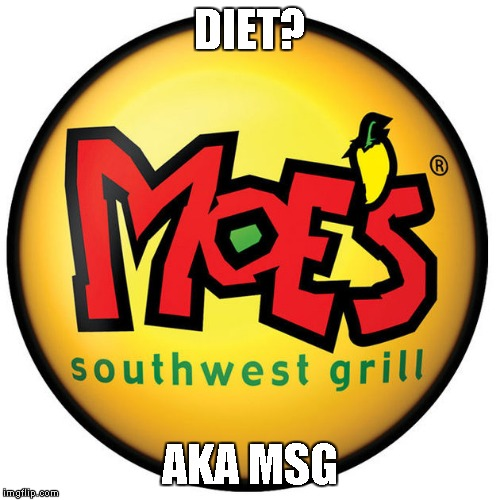 Moe's Soutwest Grill | DIET? AKA MSG | image tagged in memes,moes,moe's southwest grill,msg,diet,sodium | made w/ Imgflip meme maker