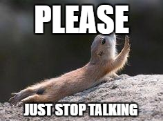 Prairie dog reaching | PLEASE JUST STOP TALKING | image tagged in prairie dog reaching | made w/ Imgflip meme maker