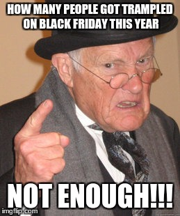 Back In My Day Meme | HOW MANY PEOPLE GOT TRAMPLED ON BLACK FRIDAY THIS YEAR NOT ENOUGH!!! | image tagged in memes,back in my day | made w/ Imgflip meme maker