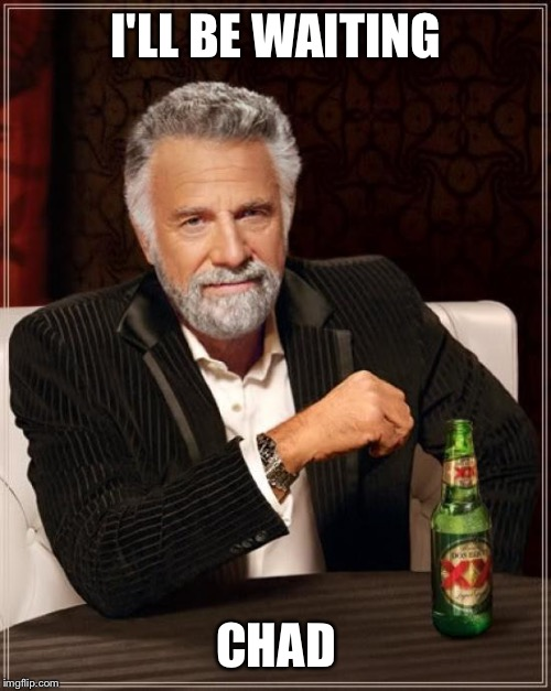 The Most Interesting Man In The World Meme | I'LL BE WAITING CHAD | image tagged in memes,the most interesting man in the world | made w/ Imgflip meme maker