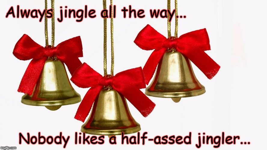 Jingle all the way... | Always jingle all the way... Nobody likes a half-assed jingler... | image tagged in always,half-asssed,way | made w/ Imgflip meme maker
