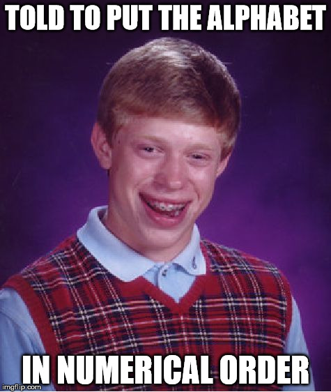 Repost Monday. Repost your early memes that you think should have done better. | TOLD TO PUT THE ALPHABET IN NUMERICAL ORDER | image tagged in memes,bad luck brian,repost monday,alphabet,numerical order | made w/ Imgflip meme maker
