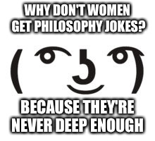 Perverted Lenny | WHY DON'T WOMEN GET PHILOSOPHY JOKES? BECAUSE THEY'RE NEVER DEEP ENOUGH | image tagged in perverted lenny | made w/ Imgflip meme maker