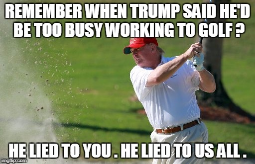 REMEMBER WHEN TRUMP SAID HE'D BE TOO BUSY WORKING TO GOLF ? HE LIED TO YOU . HE LIED TO US ALL . | image tagged in trump | made w/ Imgflip meme maker