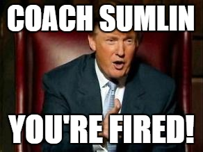 Donald Trump | COACH SUMLIN YOU'RE FIRED! | image tagged in donald trump | made w/ Imgflip meme maker