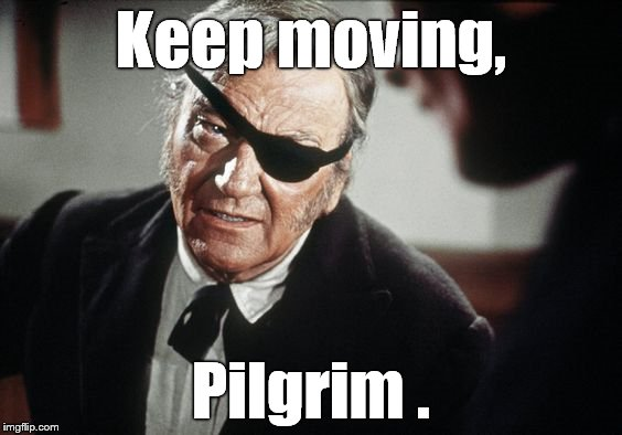 John Wayne | Keep moving, Pilgrim . | image tagged in john wayne | made w/ Imgflip meme maker