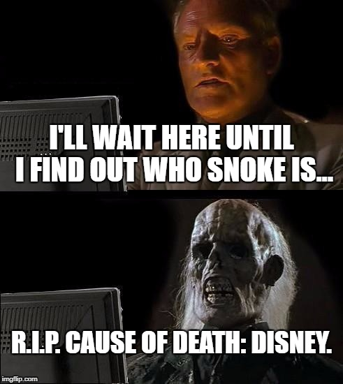 Ill Just Wait Here Meme | I'LL WAIT HERE UNTIL I FIND OUT WHO SNOKE IS... R.I.P. CAUSE OF DEATH: DISNEY. | image tagged in memes,ill just wait here | made w/ Imgflip meme maker
