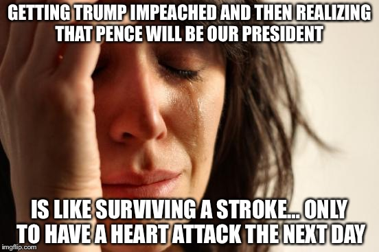Democratic Problems | GETTING TRUMP IMPEACHED AND THEN REALIZING THAT PENCE WILL BE OUR PRESIDENT IS LIKE SURVIVING A STROKE… ONLY TO HAVE A HEART ATTACK THE NEXT | image tagged in memes,first world problems,politics,donald trump,mike pence | made w/ Imgflip meme maker