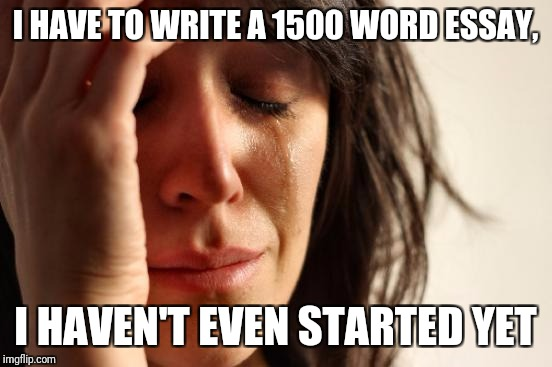 First World Problems Meme | I HAVE TO WRITE A 1500 WORD ESSAY, I HAVEN'T EVEN STARTED YET | image tagged in memes,first world problems | made w/ Imgflip meme maker
