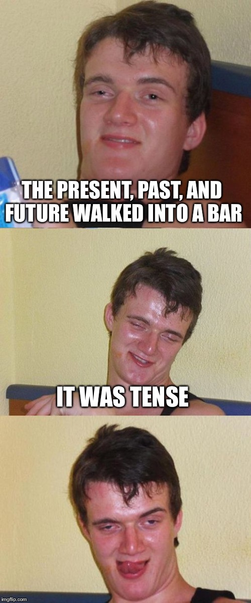 Bad Pun 10 Guy | THE PRESENT, PAST, AND FUTURE WALKED INTO A BAR IT WAS TENSE | image tagged in bad pun 10 guy | made w/ Imgflip meme maker