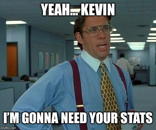 That Would Be Great Meme | YEAH... KEVIN I'M GONNA NEED YOUR STATS | image tagged in memes,that would be great | made w/ Imgflip meme maker
