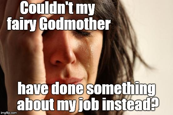 First World Problems Meme | Couldn't my fairy Godmother have done something about my job instead? | image tagged in memes,first world problems | made w/ Imgflip meme maker