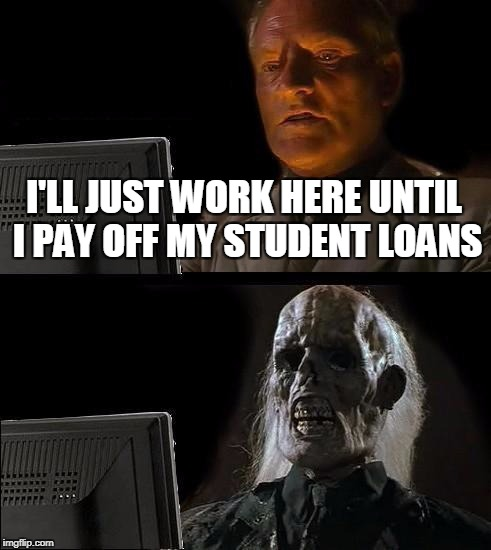 I'll Just Wait Here Meme | I'LL JUST WORK HERE UNTIL I PAY OFF MY STUDENT LOANS | image tagged in memes,ill just wait here | made w/ Imgflip meme maker