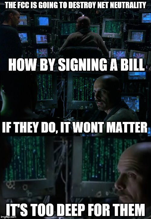 We have Charter Spectrum, is that safe? | THE FCC IS GOING TO DESTROY NET NEUTRALITY HOW BY SIGNING A BILL IF THEY DO, IT WONT MATTER IT'S TOO DEEP FOR THEM | image tagged in matrix neo cypher internet,net neutrality,deep web,fcc,anonymous,politics | made w/ Imgflip meme maker
