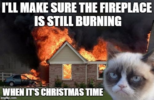 I'LL MAKE SURE THE FIREPLACE IS STILL BURNING WHEN IT'S CHRISTMAS TIME | made w/ Imgflip meme maker