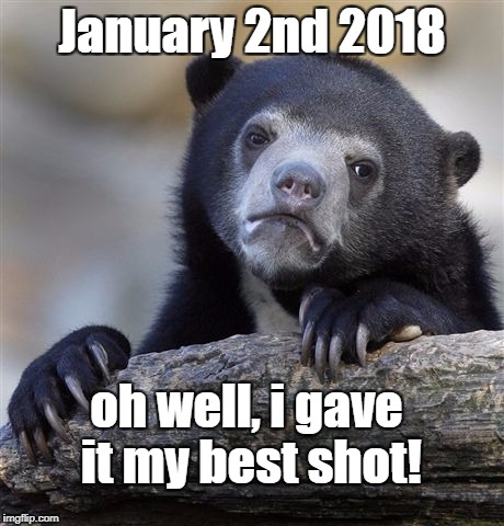 Better start thinking up those New Year's Resolutions... | January 2nd 2018 oh well, i gave it my best shot! | image tagged in memes,confession bear | made w/ Imgflip meme maker