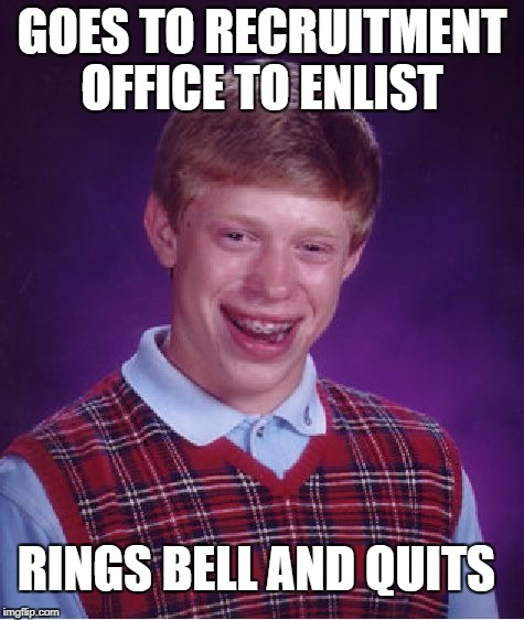 Bad Luck Brian Meme | GOES TO RECRUITMENT OFFICE TO ENLIST RINGS BELL AND QUITS | image tagged in memes,bad luck brian | made w/ Imgflip meme maker