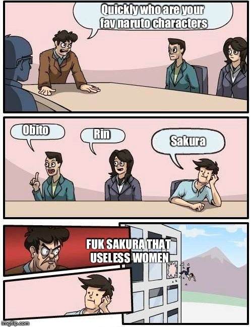 Boardroom Meeting Suggestion Meme | Quickly who are your fav naruto characters Obito Rin Sakura FUK SAKURA THAT USELESS WOMEN | image tagged in memes,boardroom meeting suggestion | made w/ Imgflip meme maker