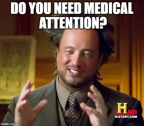 Ancient Aliens Meme | DO YOU NEED MEDICAL ATTENTION? | image tagged in memes,ancient aliens | made w/ Imgflip meme maker