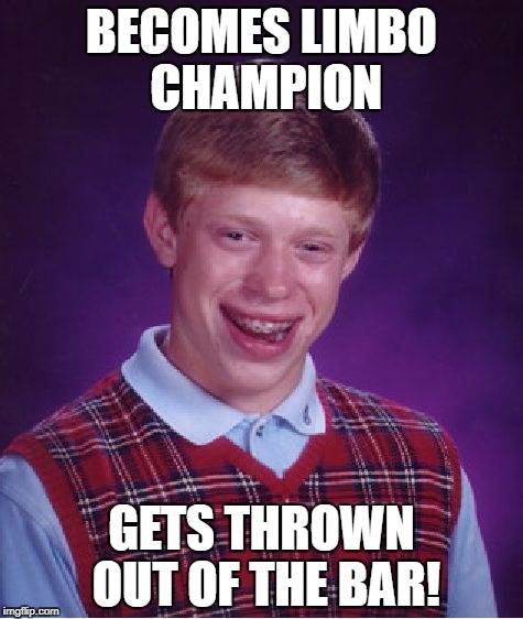 Bad Luck Brian Meme | BECOMES LIMBO CHAMPION GETS THROWN OUT OF THE BAR! | image tagged in memes,bad luck brian | made w/ Imgflip meme maker