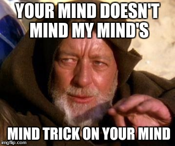 Obi Wan Kenobi Jedi Mind Trick | YOUR MIND DOESN'T MIND MY MIND'S MIND TRICK ON YOUR MIND | image tagged in obi wan kenobi jedi mind trick | made w/ Imgflip meme maker