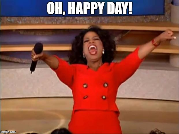 Oprah You Get A Meme | OH, HAPPY DAY! | image tagged in memes,oprah you get a | made w/ Imgflip meme maker