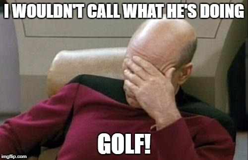Captain Picard Facepalm Meme | I WOULDN'T CALL WHAT HE'S DOING GOLF! | image tagged in memes,captain picard facepalm | made w/ Imgflip meme maker