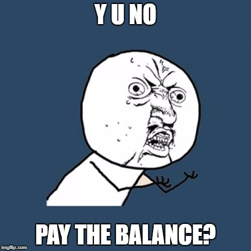 Y U No Meme | Y U NO PAY THE BALANCE? | image tagged in memes,y u no | made w/ Imgflip meme maker